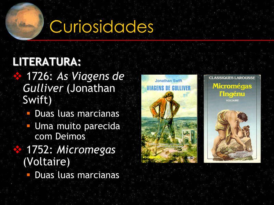 Curiosidades LITERATURA: 1726: As Viagens de Gulliver (Jonathan Swift) Duas luas marcianas Uma muito parecida com Deimos 1752: Micromegas (Voltaire) D