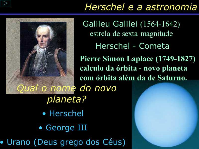Conteúdo: Vida de Herschel Foi num artigo publicado em 1785, por Willian Herschel, autor de famosos catálogos de nebulosas planetárias e aglomerados e
