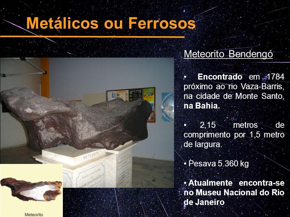 Metálicos ou Ferrosos Meteorito Bendengó Encontrado em 1784 próximo ao rio Vaza-Barris, na cidade de Monte Santo, na Bahia. 2,15 metros de comprimento