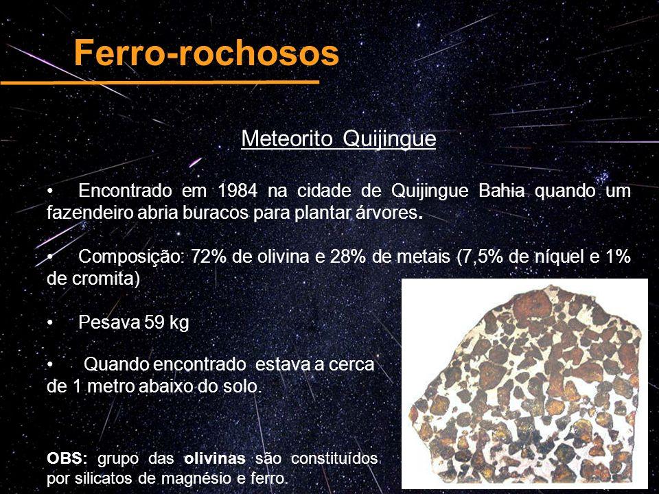 Ferro-rochosos Meteorito Quijingue Encontrado em 1984 na cidade de Quijingue Bahia quando um fazendeiro abria buracos para plantar árvores. Composição