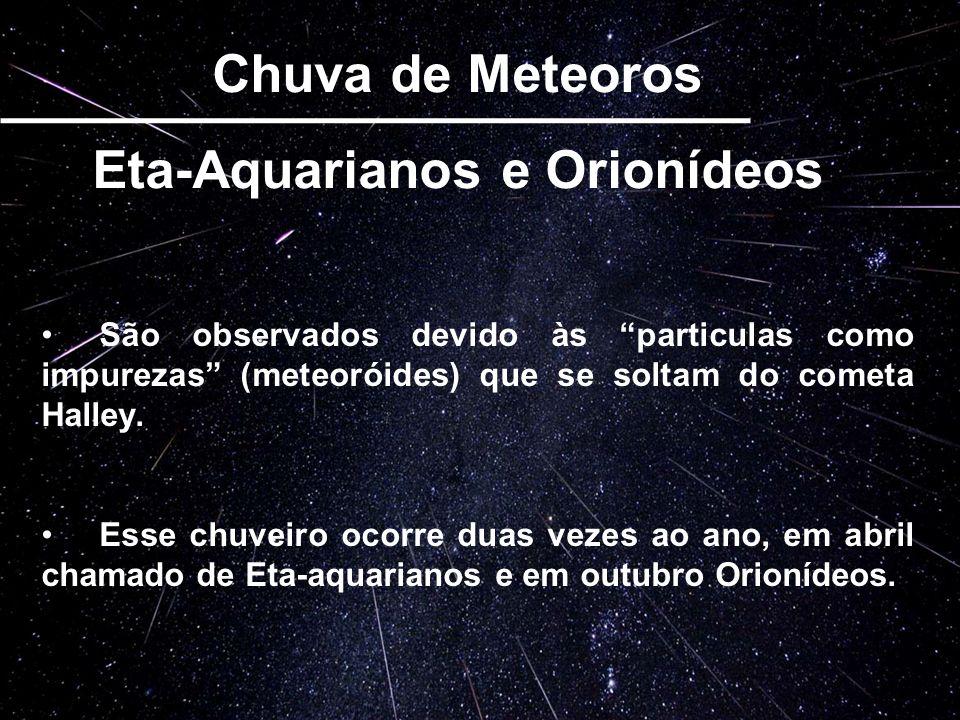 Chuva de Meteoros Eta-Aquarianos e Orionídeos São observados devido às particulas como impurezas (meteoróides) que se soltam do cometa Halley. Esse ch