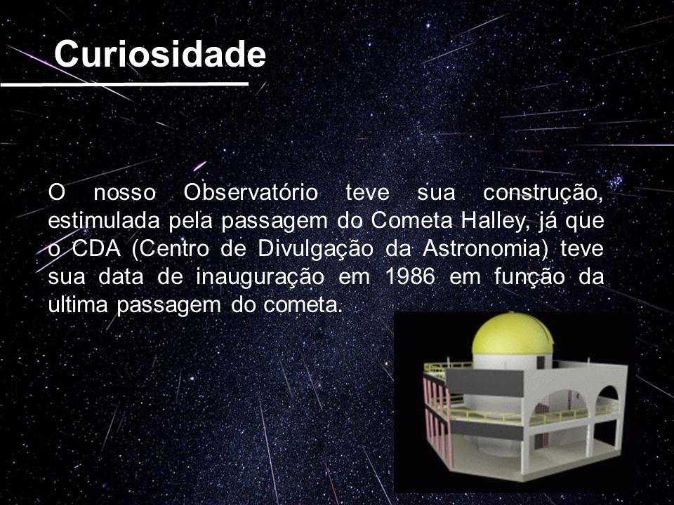 Curiosidade O nosso Observatório teve sua construção, estimulada pela passagem do Cometa Halley, já que o CDA (Centro de Divulgação da Astronomia) tev