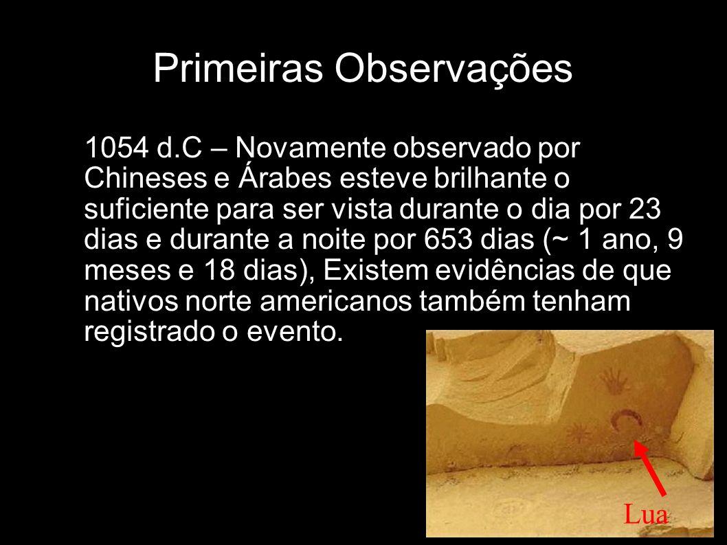 Primeiras Observações 1054 d.C – Novamente observado por Chineses e Árabes esteve brilhante o suficiente para ser vista durante o dia por 23 dias e du