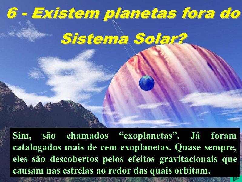Sim, são chamados exoplanetas. Já foram catalogados mais de cem exoplanetas.