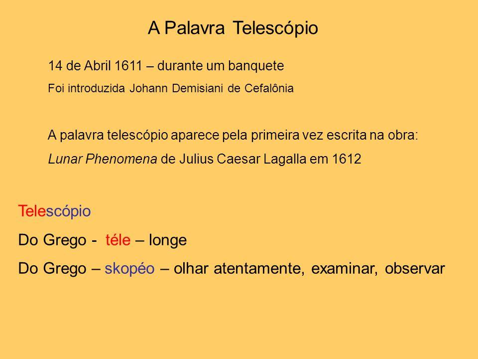 A Palavra Telescópio 14 de Abril 1611 – durante um banquete Foi introduzida Johann Demisiani de Cefalônia A palavra telescópio aparece pela primeira v
