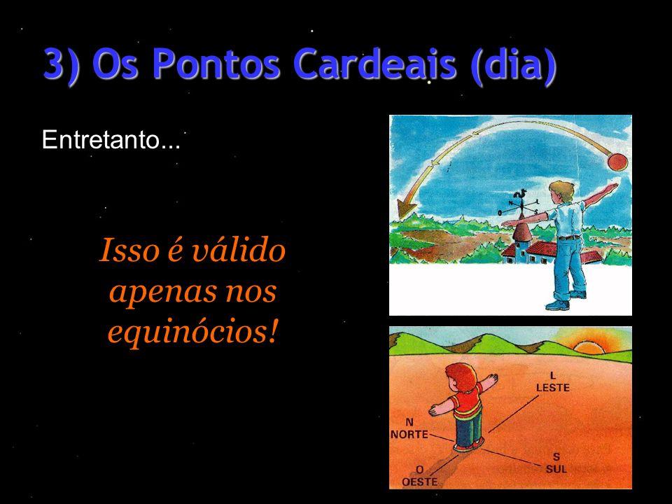 3) Os Pontos Cardeais (dia) Entretanto... Isso é válido apenas nos equinócios!