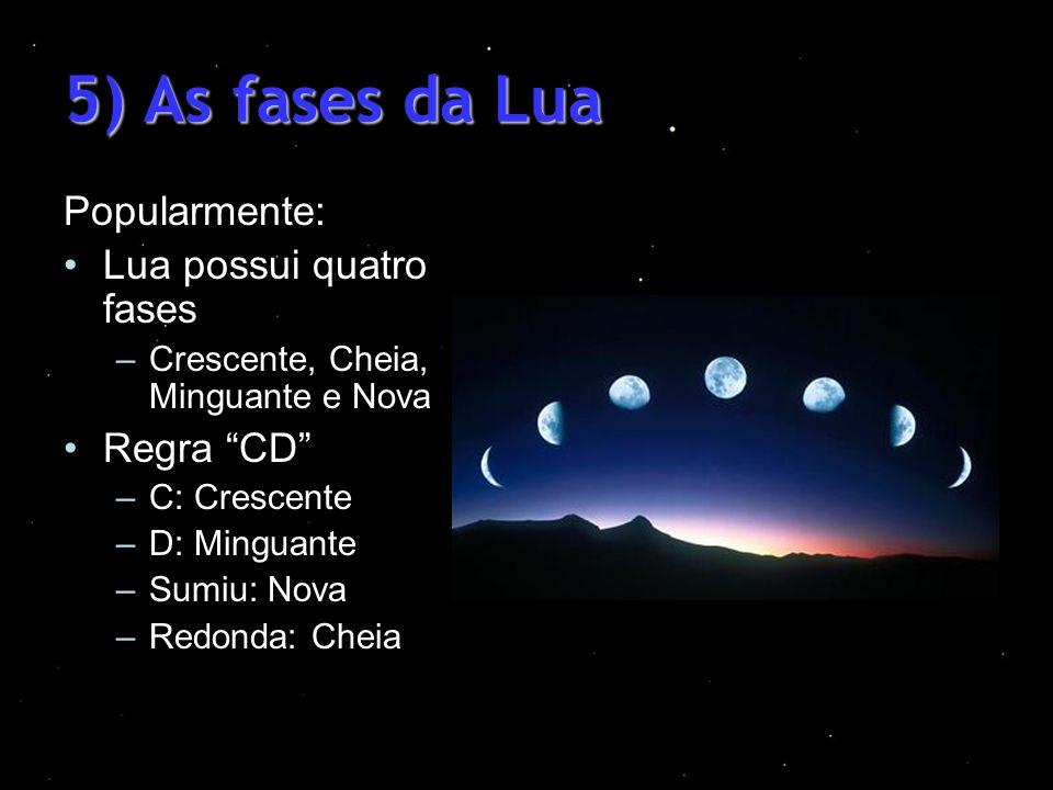 5) As fases da Lua Popularmente: Lua possui quatro fases –Crescente, Cheia, Minguante e Nova Regra CD –C: Crescente –D: Minguante –Sumiu: Nova –Redond