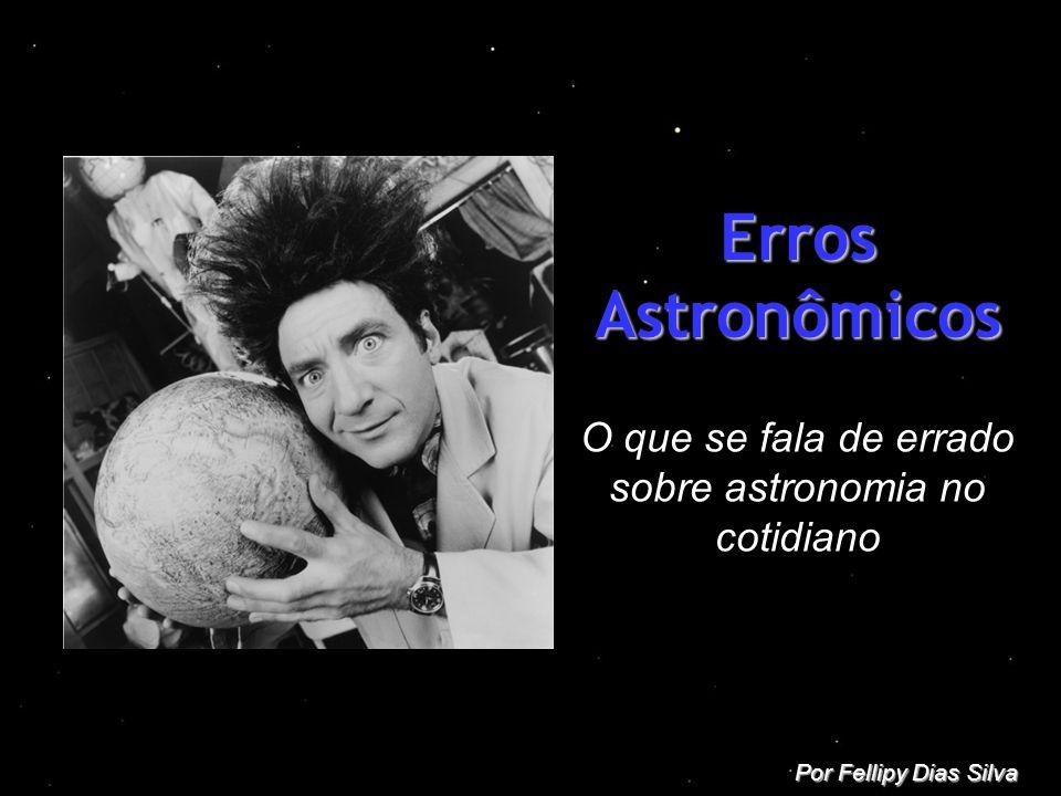 Erros Astronômicos O que se fala de errado sobre astronomia no cotidiano Por Fellipy Dias Silva