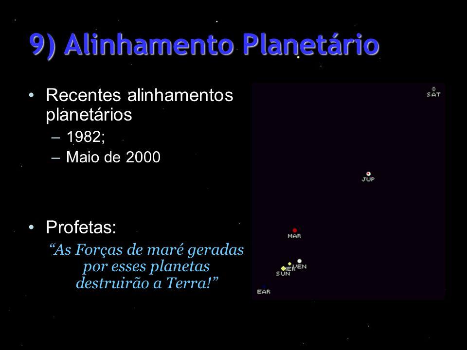 9) Alinhamento Planetário Recentes alinhamentos planetários –1982; –Maio de 2000 Profetas: As Forças de maré geradas por esses planetas destruirão a T