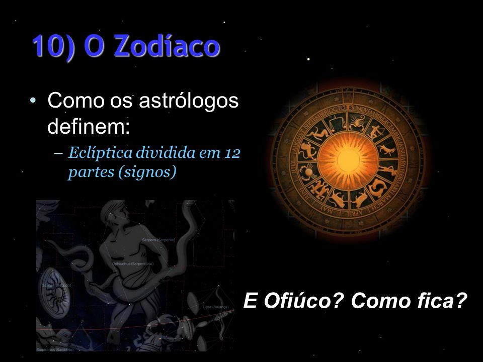 10) O Zodíaco Como os astrólogos definem: –Eclíptica dividida em 12 partes (signos) E Ofiúco? Como fica?