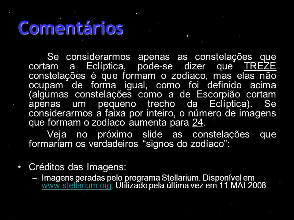Comentários Se considerarmos apenas as constelações que cortam a Eclíptica, pode-se dizer que TREZE constelações é que formam o zodíaco, mas elas não