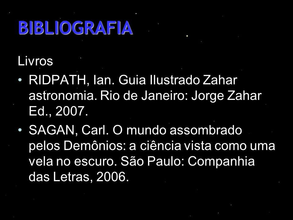 BIBLIOGRAFIA Livros RIDPATH, Ian. Guia Ilustrado Zahar astronomia. Rio de Janeiro: Jorge Zahar Ed., 2007. SAGAN, Carl. O mundo assombrado pelos Demôni