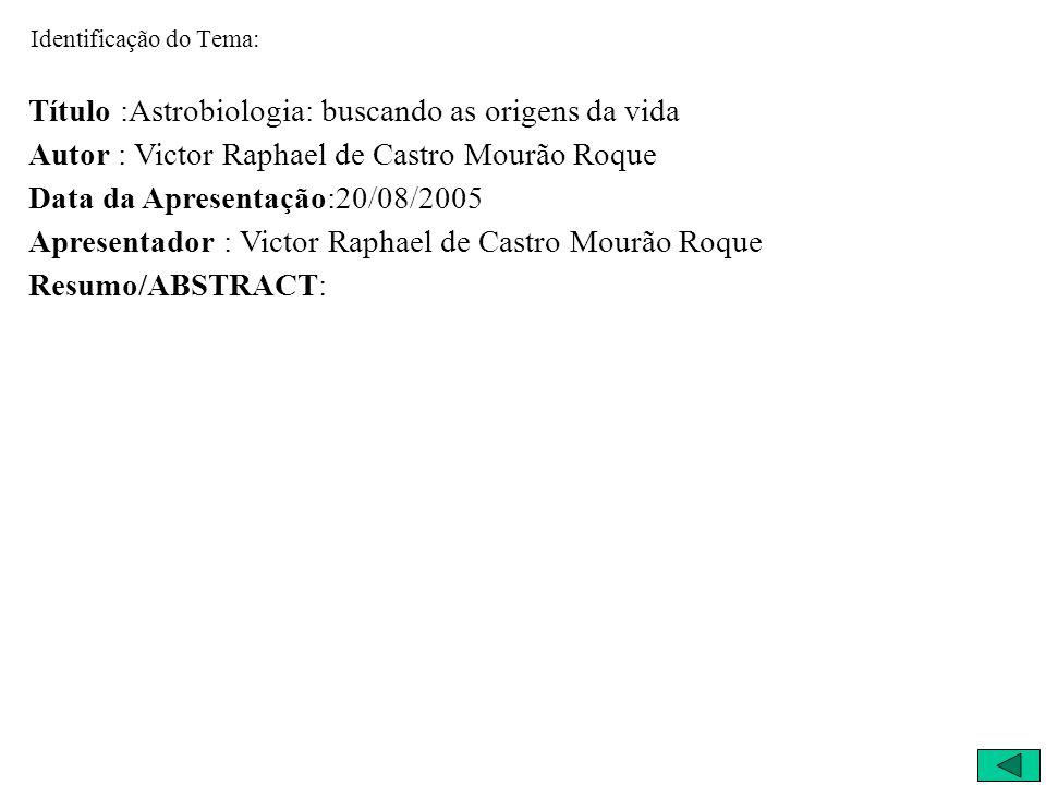 Identificação do Tema: Título :Astrobiologia: buscando as origens da vida Autor : Victor Raphael de Castro Mourão Roque Data da Apresentação:20/08/200