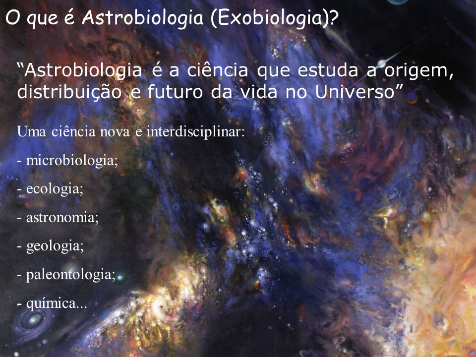 O que é Astrobiologia (Exobiologia)? Astrobiologia é a ciência que estuda a origem, distribuição e futuro da vida no Universo Uma ciência nova e inter