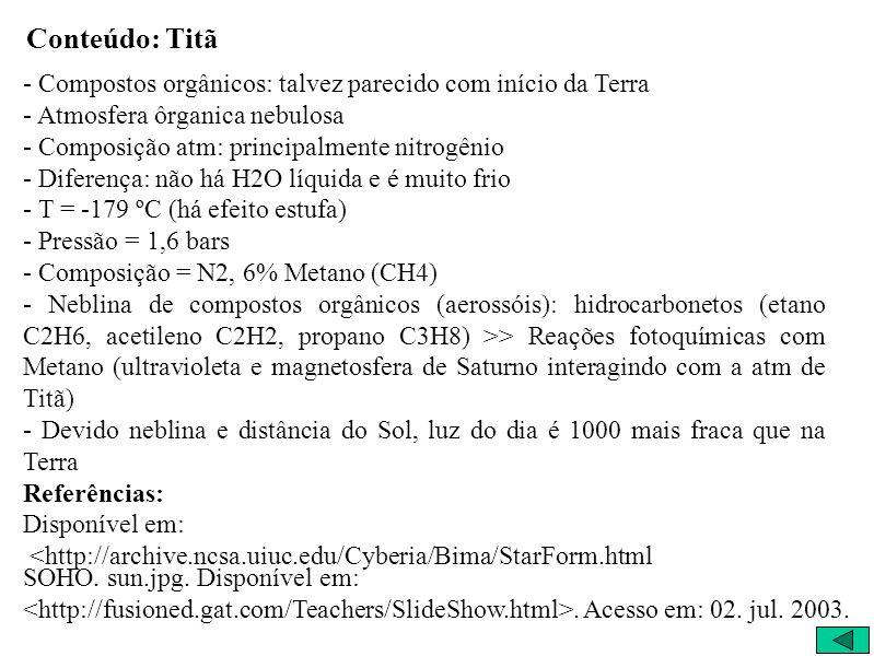 Conteúdo: Titã - Compostos orgânicos: talvez parecido com início da Terra - Atmosfera ôrganica nebulosa - Composição atm: principalmente nitrogênio - Diferença: não há H2O líquida e é muito frio - T = -179 ºC (há efeito estufa) - Pressão = 1,6 bars - Composição = N2, 6% Metano (CH4) - Neblina de compostos orgânicos (aerossóis): hidrocarbonetos (etano C2H6, acetileno C2H2, propano C3H8) >> Reações fotoquímicas com Metano (ultravioleta e magnetosfera de Saturno interagindo com a atm de Titã) - Devido neblina e distância do Sol, luz do dia é 1000 mais fraca que na Terra Referências: Disponível em: <http://archive.ncsa.uiuc.edu/Cyberia/Bima/StarForm.html SOHO.