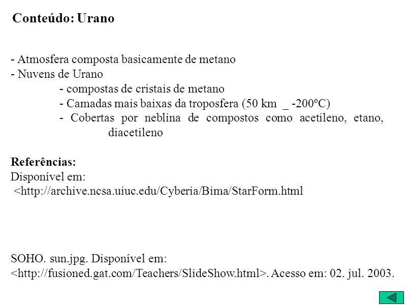 Conteúdo: Urano - Atmosfera composta basicamente de metano - Nuvens de Urano - compostas de cristais de metano - Camadas mais baixas da troposfera (50 km _ -200ºC) - Cobertas por neblina de compostos como acetileno, etano, diacetileno Referências: Disponível em: <http://archive.ncsa.uiuc.edu/Cyberia/Bima/StarForm.html SOHO.