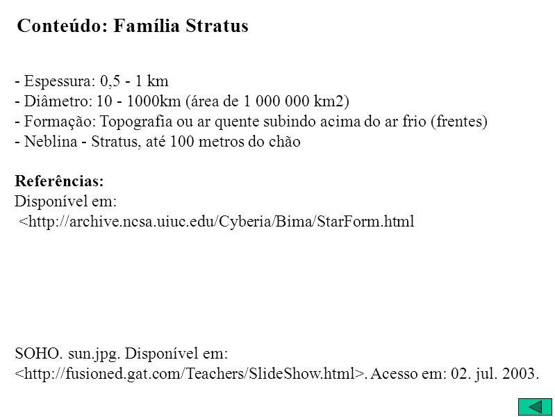 Conteúdo: Família Stratus - Espessura: 0,5 - 1 km - Diâmetro: 10 - 1000km (área de 1 000 000 km2) - Formação: Topografia ou ar quente subindo acima do ar frio (frentes) - Neblina - Stratus, até 100 metros do chão Referências: Disponível em: <http://archive.ncsa.uiuc.edu/Cyberia/Bima/StarForm.html SOHO.