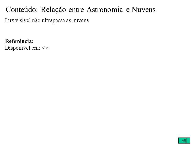Conteúdo: Relação entre Astronomia e Nuvens Luz visível não ultrapassa as nuvens Referência: Disponível em: <>.