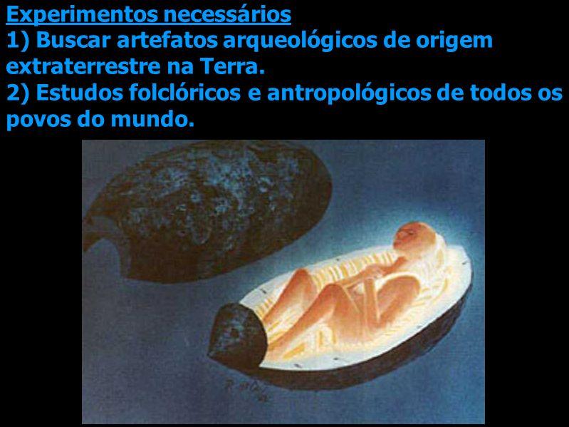 Experimentos necessários 1) Buscar artefatos arqueológicos de origem extraterrestre na Terra. 2) Estudos folclóricos e antropológicos de todos os povo