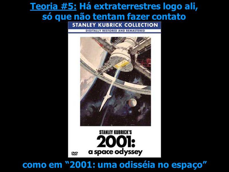 Teoria #5: Há extraterrestres logo ali, só que não tentam fazer contato como em 2001: uma odisséia no espaço