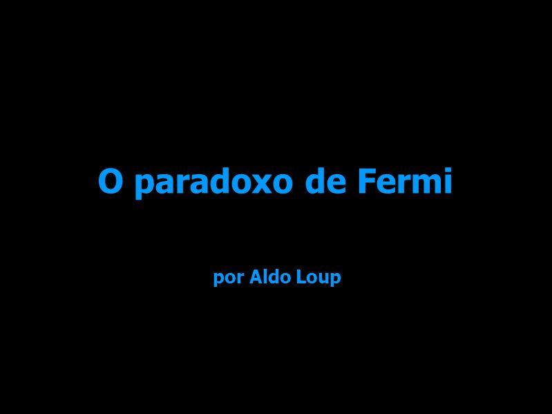 O paradoxo de Fermi por Aldo Loup