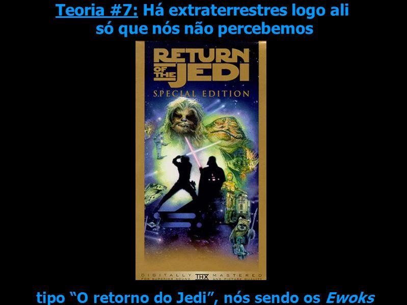 Teoria #7: Há extraterrestres logo ali só que nós não percebemos tipo O retorno do Jedi, nós sendo os Ewoks