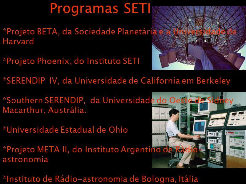 Programas SETI *Projeto BETA, da Sociedade Planetária e a Universidade de Harvard *Projeto Phoenix, do Instituto SETI *SERENDIP IV, da Universidade de California em Berkeley *Southern SERENDIP, da Universidade do Oeste de Sidney Macarthur, Austrália.