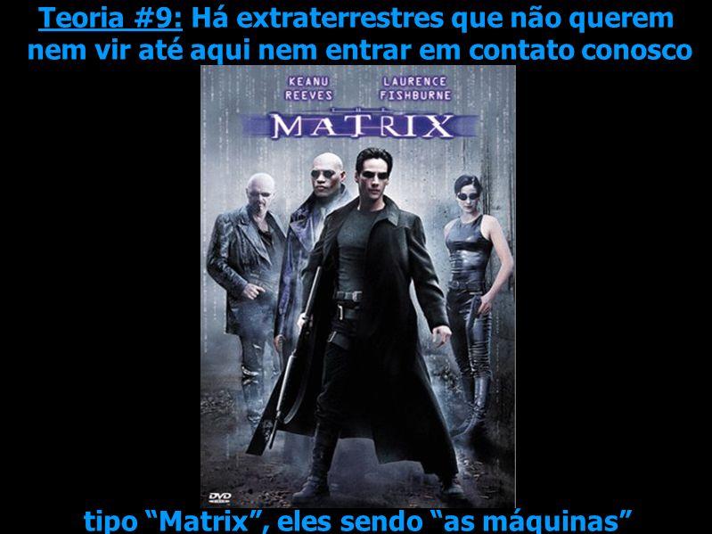 Teoria #9: Há extraterrestres que não querem nem vir até aqui nem entrar em contato conosco tipo Matrix, eles sendo as máquinas