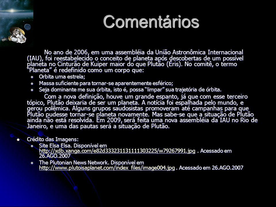 Comentários No ano de 2006, em uma assembléia da União Astronômica Internacional (IAU), foi reestabelecido o conceito de planeta após descobertas de um possível planeta no Cinturão de Kuiper maior do que Plutão (Éris).