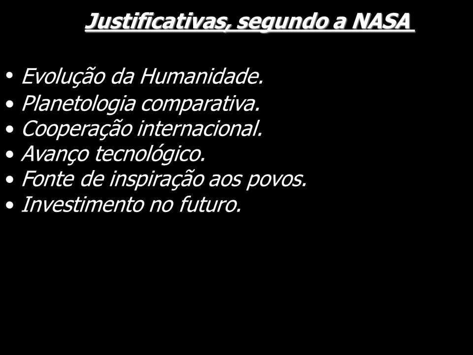 Justificativas, segundo a NASA Justificativas, segundo a NASA Evolução da Humanidade. Planetologia comparativa. Cooperação internacional. Avanço tecno