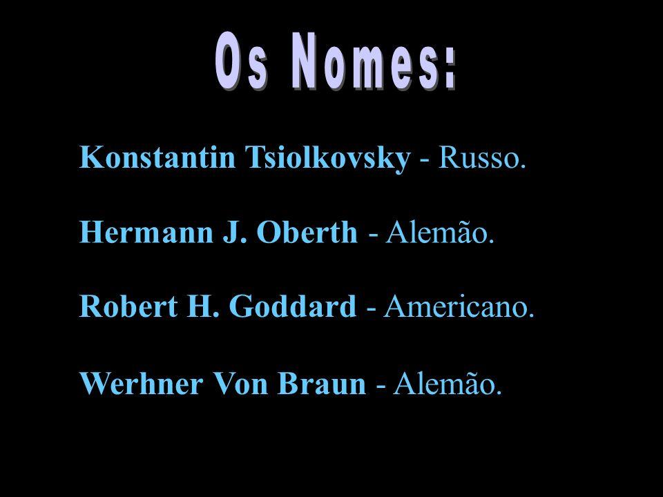 Konstantin Tsiolkovsky - Russo. Hermann J. Oberth - Alemão. Robert H. Goddard - Americano. Werhner Von Braun - Alemão.