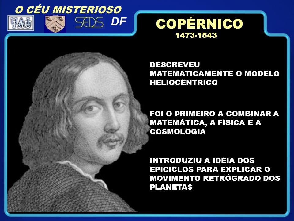 1473-1543 DESCREVEU MATEMATICAMENTE O MODELO HELIOCÊNTRICO FOI O PRIMEIRO A COMBINAR A MATEMÁTICA, A FÍSICA E A COSMOLOGIA INTRODUZIU A IDÉIA DOS EPICICLOS PARA EXPLICAR O MOVIMENTO RETRÓGRADO DOS PLANETAS COPÉRNICO O CÉU MISTERIOSO DF