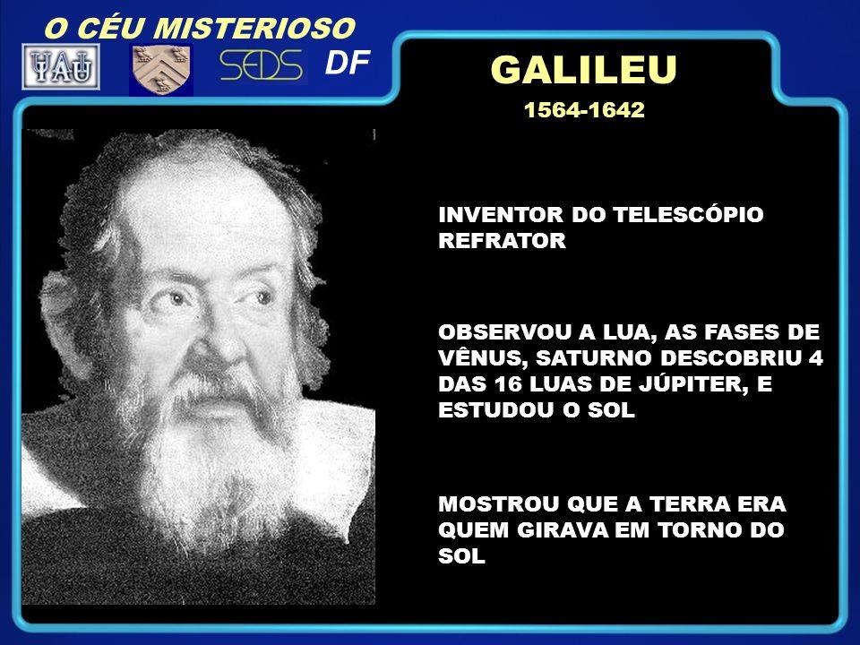O CÉU MISTERIOSO DF 1564-1642 INVENTOR DO TELESCÓPIO REFRATOR OBSERVOU A LUA, AS FASES DE VÊNUS, SATURNO DESCOBRIU 4 DAS 16 LUAS DE JÚPITER, E ESTUDOU O SOL MOSTROU QUE A TERRA ERA QUEM GIRAVA EM TORNO DO SOL GALILEU