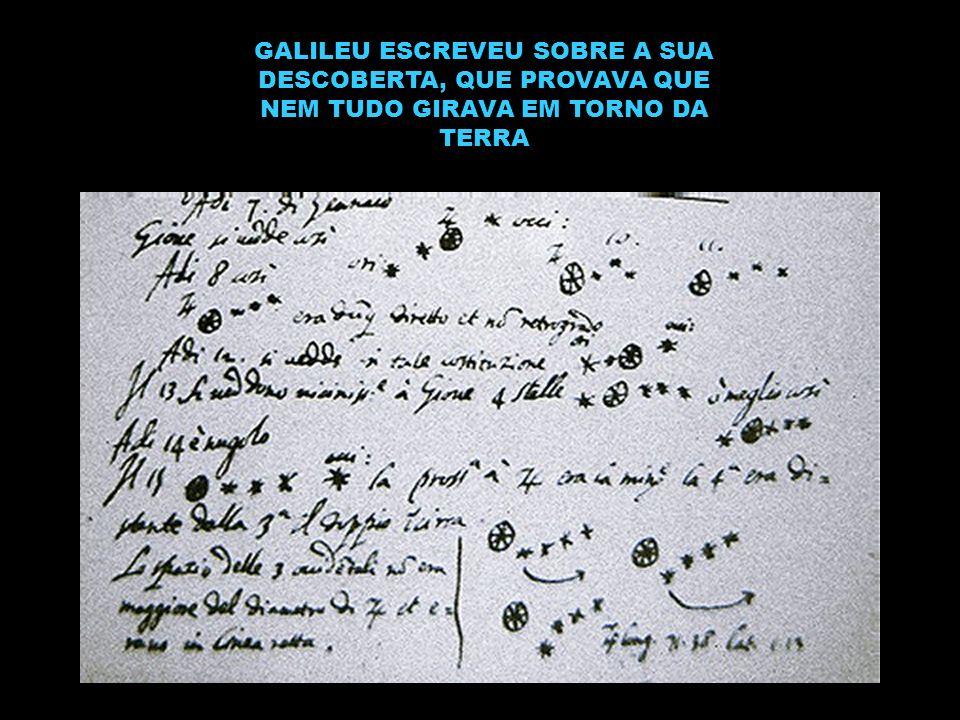 GALILEU ESCREVEU SOBRE A SUA DESCOBERTA, QUE PROVAVA QUE NEM TUDO GIRAVA EM TORNO DA TERRA