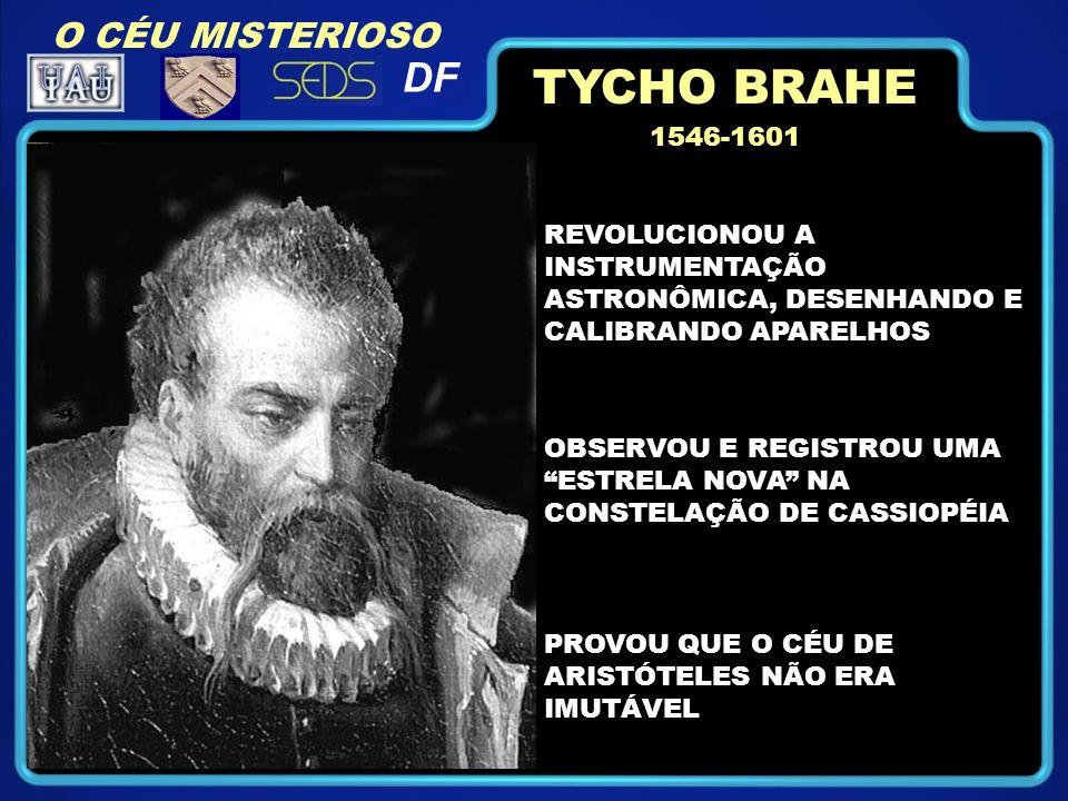 O CÉU MISTERIOSO DF TYCHO BRAHE 1546-1601 REVOLUCIONOU A INSTRUMENTAÇÃO ASTRONÔMICA, DESENHANDO E CALIBRANDO APARELHOS OBSERVOU E REGISTROU UMA ESTRELA NOVA NA CONSTELAÇÃO DE CASSIOPÉIA PROVOU QUE O CÉU DE ARISTÓTELES NÃO ERA IMUTÁVEL