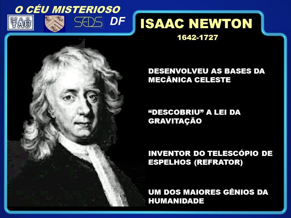 1642-1727 DESENVOLVEU AS BASES DA MECÂNICA CELESTE DESCOBRIU A LEI DA GRAVITAÇÃO INVENTOR DO TELESCÓPIO DE ESPELHOS (REFRATOR) ISAAC NEWTON UM DOS MAIORES GÊNIOS DA HUMANIDADE O CÉU MISTERIOSO DF