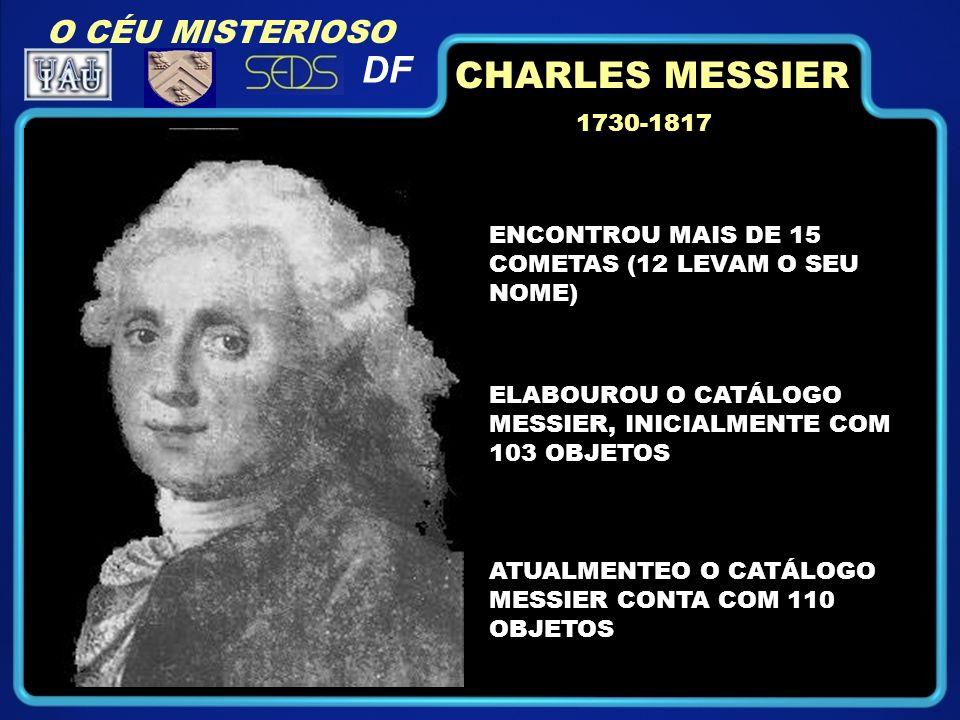 1730-1817 ENCONTROU MAIS DE 15 COMETAS (12 LEVAM O SEU NOME) ELABOUROU O CATÁLOGO MESSIER, INICIALMENTE COM 103 OBJETOS ATUALMENTEO O CATÁLOGO MESSIER CONTA COM 110 OBJETOS CHARLES MESSIER O CÉU MISTERIOSO DF