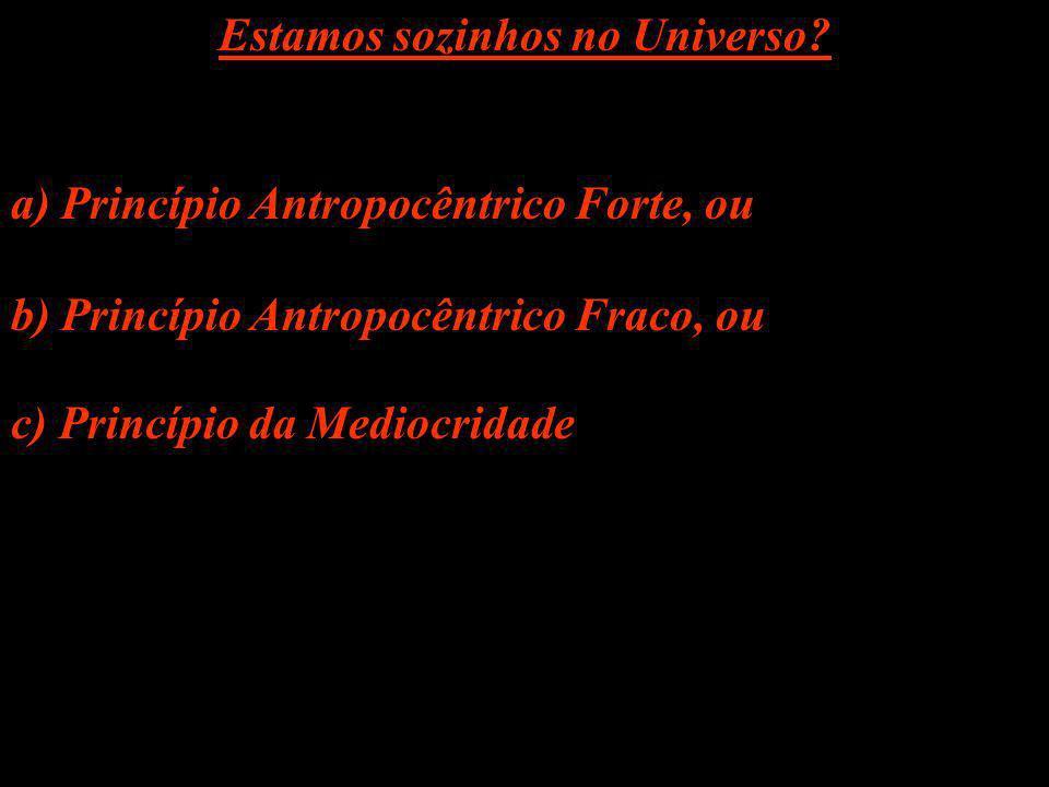 Estamos sozinhos no Universo? a) Princípio Antropocêntrico Forte, ou b) Princípio Antropocêntrico Fraco, ou c) Princípio da Mediocridade