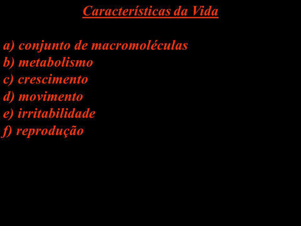 Características da Vida a) conjunto de macromoléculas b) metabolismo c) crescimento d) movimento e) irritabilidade f) reprodução