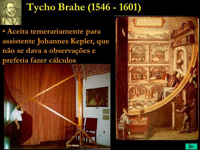 Tycho Comentário: Poucos conhecem Tycho Brahe, nem que fosse apenas de nome. É a maior prova de que ninguém se lembra dos astrônomos observadores. É m