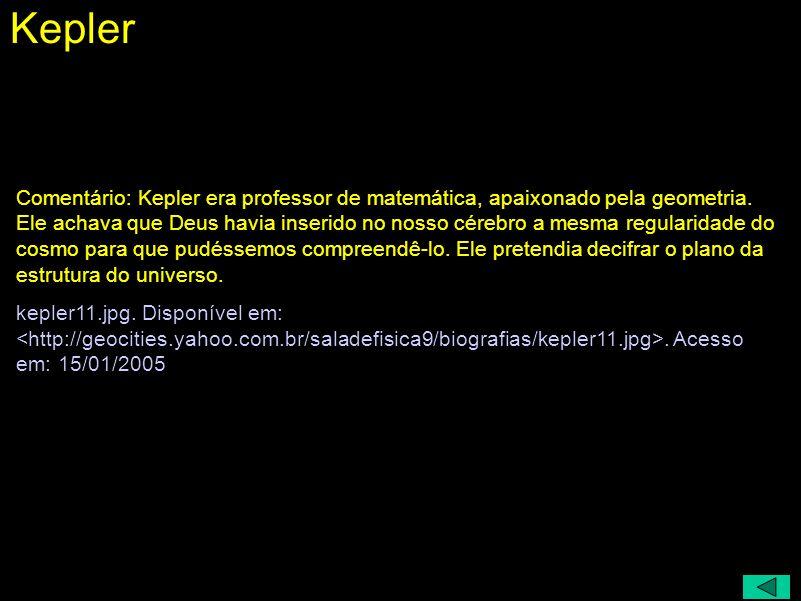 Johannes Kepler (1571 - 1630) A geometria era a única ciência verdadeira; o espírito humano foi criado por assim dizer para o conhecimento das proporç