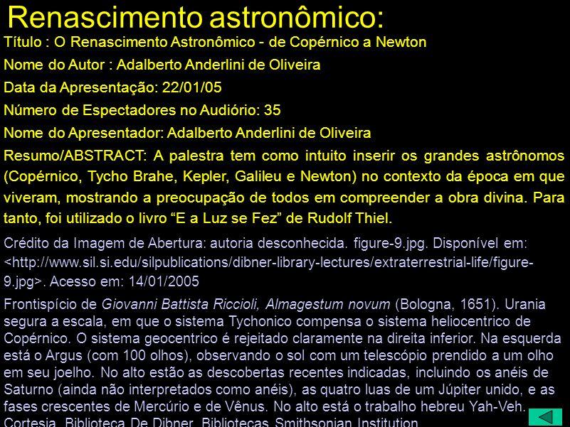Renascimento astronômico: Título : O Renascimento Astronômico - de Copérnico a Newton Nome do Autor : Adalberto Anderlini de Oliveira Data da Apresentação: 22/01/05 Número de Espectadores no Audiório: 35 Nome do Apresentador: Adalberto Anderlini de Oliveira Resumo/ABSTRACT: A palestra tem como intuito inserir os grandes astrônomos (Copérnico, Tycho Brahe, Kepler, Galileu e Newton) no contexto da época em que viveram, mostrando a preocupação de todos em compreender a obra divina.