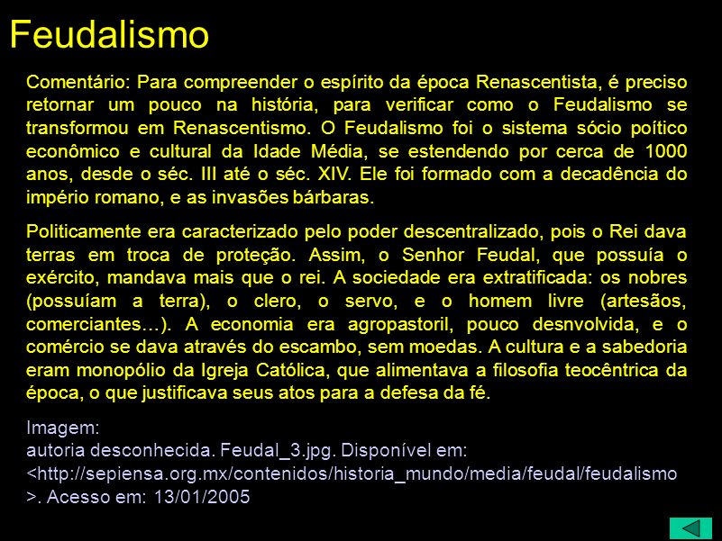 Feudalismo: Política: poder descentralizado Sociedade: Rei / Nobreza / Clero / Servo / Homem Livre Economia: agrícola (baixa tecnologia)/ escambo Cult