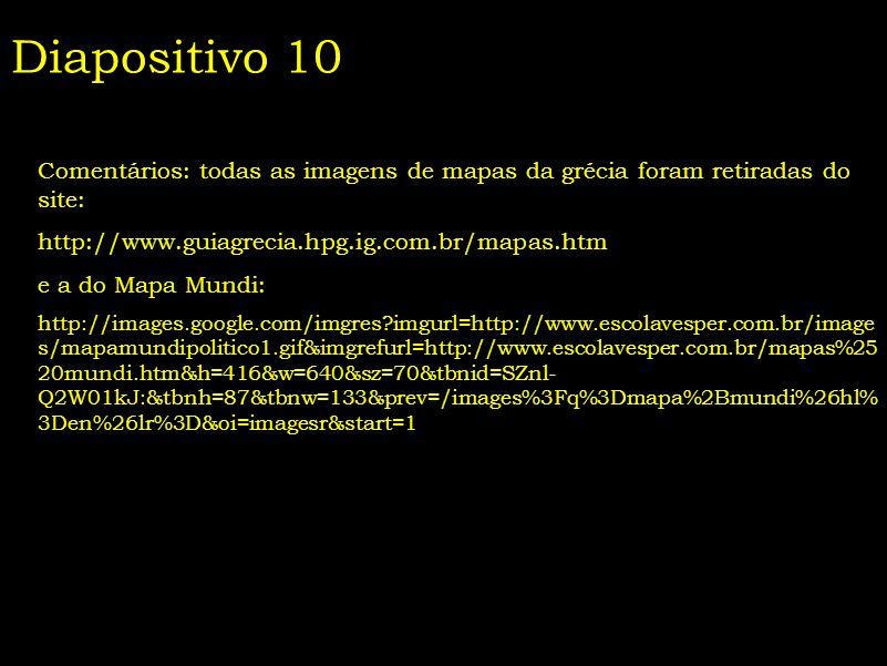 Diapositivo 10 Comentários: todas as imagens de mapas da grécia foram retiradas do site: http://www.guiagrecia.hpg.ig.com.br/mapas.htm e a do Mapa Mun