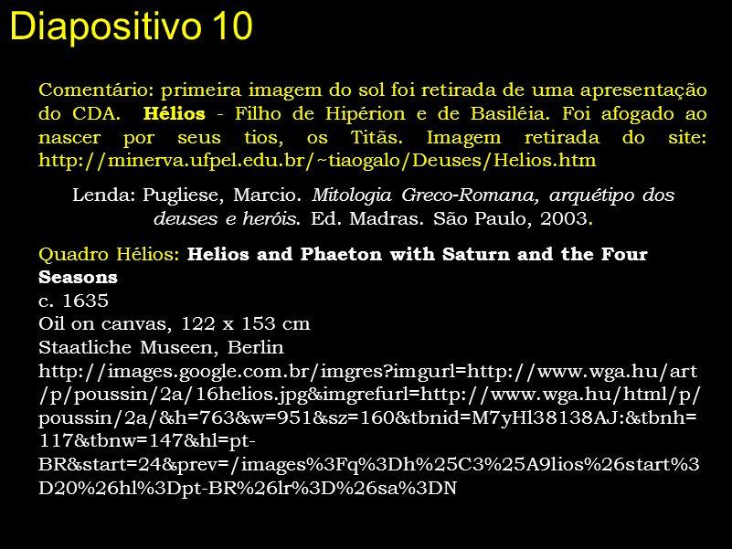 Diapositivo 10 Comentário: primeira imagem do sol foi retirada de uma apresentação do CDA. Hélios - Filho de Hipérion e de Basiléia. Foi afogado ao na