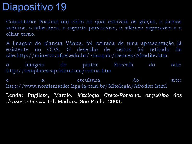 Diapositivo 19 Comentário: Possuia um cinto no qual estavam as graças, o sorriso sedutor, o falar doce, o espírito persuasivo, o silêncio expressivo e