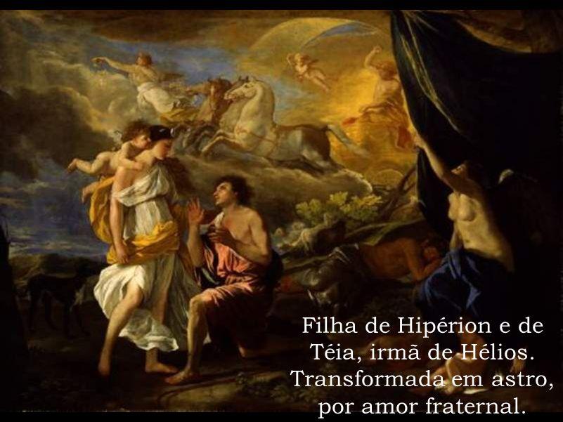 Filha de Hipérion e de Téia, irmã de Hélios. Transformada em astro, por amor fraternal.