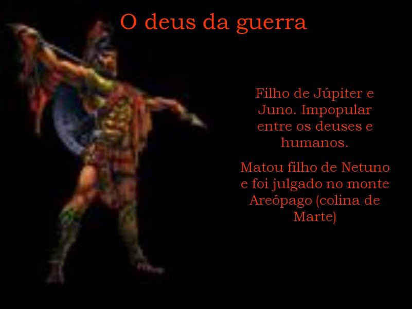 O deus da guerra Filho de Júpiter e Juno. Impopular entre os deuses e humanos. Matou filho de Netuno e foi julgado no monte Areópago (colina de Marte)