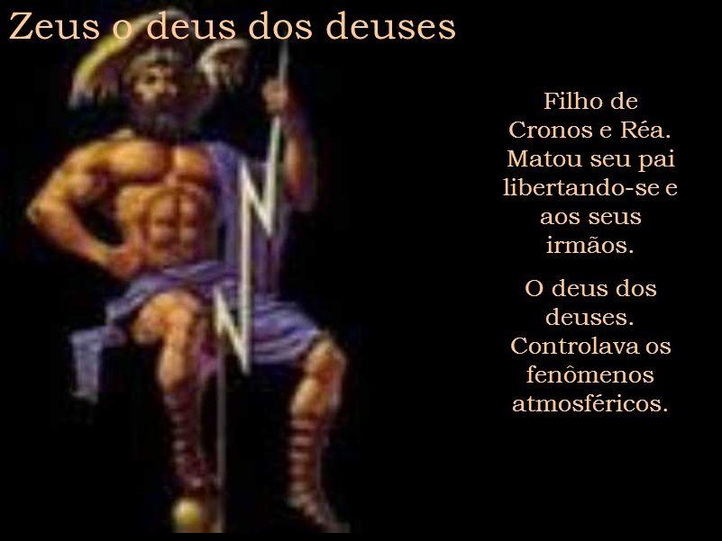 Zeus o deus dos deuses Filho de Cronos e Réa. Matou seu pai libertando-se e aos seus irmãos. O deus dos deuses. Controlava os fenômenos atmosféricos.