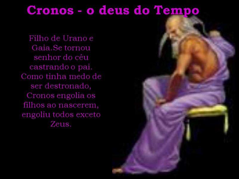 Cronos - o deus do Tempo Filho de Urano e Gaia.Se tornou senhor do céu castrando o pai. Como tinha medo de ser destronado, Cronos engolia os filhos ao